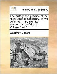 The history and practice of the High Court of Chancery. In two volumes. . By the late learned Judge Gilbert. . Volume 1 of 2 - Geoffrey Gilbert