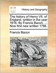 The history of Henry VII. of England, written in the year 1616. By Francis Bacon, . Now first new written 1786.