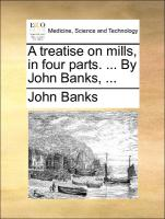 A treatise on mills, in four parts. ... By John Banks, ...