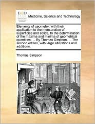 Elements of geometry; with their application to the mensuration of superficies and solids, to the determination of the maxima and minima of geometrical quantities, . By Thomas Simpson, . The second edition, with large alterations and additions.