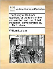 The theory of Hadley's quadrant, or the rules for the construction and use of that instrument demonstrated. By ... Mr. Ludlam. - William Ludlam