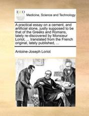 A Practical Essay on a Cement, and Artificial Stone, Justly Supposed to Be That of the Greeks and Romans, Lately Re-Discovered by Monsieur Loriot, ... Translated from the French Original, Lately Published, ... - Antoine-Joseph Loriot