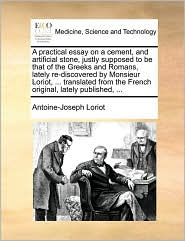 A practical essay on a cement, and artificial stone, justly supposed to be that of the Greeks and Romans, lately re-discovered by Monsieur Loriot, . translated from the French original, lately published, . - Antoine-Joseph Loriot