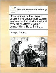 Observations on the use and abuse of the Cheltenham waters, in which are included occasional remarks on different saline compositions. By J. Smith, ...