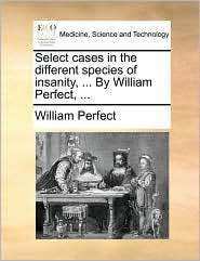 Select cases in the different species of insanity, ... By William Perfect, ...