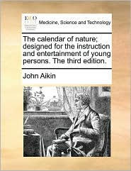The calendar of nature; designed for the instruction and entertainment of young persons. The third edition. - John Aikin