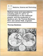 Medical cases and speculations; including parts IV. and V. of Considerations on the medicinal powers, and the production of factitious airs. By Thomas Beddoes, M.D. and James Watt, engineer. - Thomas Beddoes
