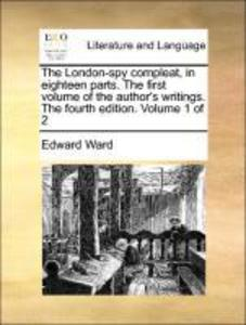 The London-spy compleat, in eighteen parts. The first volume of the author´s writings. The fourth edition. Volume 1 of 2 als Taschenbuch von Edwar... - Gale ECCO, Print Editions