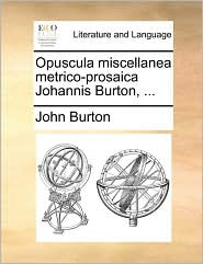 Opuscula miscellanea metrico-prosaica Johannis Burton, ... - John Burton