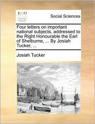 Four letters on important national subjects, addressed to the Right Honourable the Earl of Shelburne, ... By Josiah Tucker, ... - Josiah Tucker