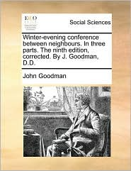 Winter-evening conference between neighbours. In three parts. The ninth edition, corrected. By J. Goodman, D.D. - John Goodman