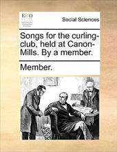 Songs for the Curling-Club, Held at Canon-Mills. by a Member. - Member
