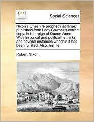 Nixon's Cheshire prophecy at large, published from Lady Cowper's correct copy, in the reign of Queen Anne. With historical and political remarks, and several instances wherein it has been fulfilled. Also, his life. - Robert Nixon