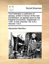 The Federalist: A Collection of Essays, Written in Favour of the New Constitution, as Agreed Upon by the Federal Convention, Septe - Hamilton, Alexander