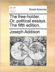 The free-holder. Or, political essays. The fifth edition. - Joseph Addison