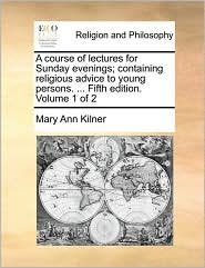 A course of lectures for Sunday evenings; containing religious advice to young persons. ... Fifth edition. Volume 1 of 2 - Mary Ann Kilner