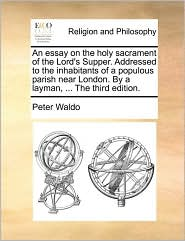 An essay on the holy sacrament of the Lord's Supper. Addressed to the inhabitants of a populous parish near London. By a layman, . The third edition. - Peter Waldo