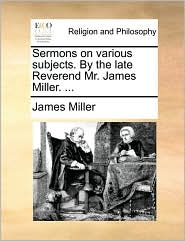 Sermons on various subjects. By the late Reverend Mr. James Miller. ... - James Miller