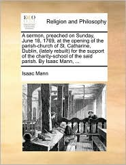 A sermon, preached on Sunday, June 18, 1769, at the opening of the parish-church of St. Catharine, Dublin, (lately rebuilt) for the support of the charity-school of the said parish. By Isaac Mann, ...