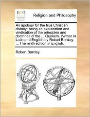 An apology for the true Christian divinity: being an explanation and vindication of the principles and doctrines of the. Quakers. Written in Latin and English by Robert Barclay, . The ninth edition in English. - Robert Barclay