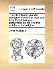 The Church of England's opinion of the Father, Son, and Holy Ghost, being a paraphrase on the five first articles of her religion. - John Weddred