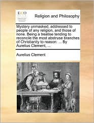 Mystery unmasked, addressed to people of any religion, and those of none. Being a treatise tending to reconcile the most abstruse branches of Christianity to reason: ... By Aurelius Clement, ... - Aurelius Clement