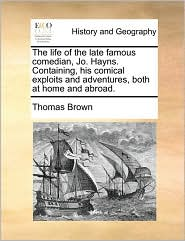 The Life of the Late Famous Comedian, Jo. Hayns. Containing, His Comical Exploits and Adventures, Both at Home and Abroad. - Thomas Ph.D. Brown
