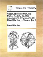 Observations on man, his frame, his duty, and his expectations. In two parts. By David Hartley, ... Volume 1 of 2