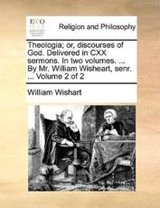 Theologia; Or, Discourses of God. Delivered in CXX Sermons. in Two Volumes. ... by Mr. William Wisheart, Senr. ... Volume 2 of 2 - William Wishart