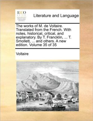 The works of M. de Voltaire. Translated from the French. With notes, historical, critical, and explanatory. By T. Francklin, . T. Smollett, . and others. A new edition. Volume 35 of 35