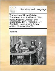 The works of M. de Voltaire. Translated from the French. With notes, historical, critical, and explanatory. By T. Francklin, ... T. Smollett, ... and others. A new edition. Volume 30 of 35
