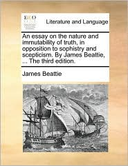 An Essay on the Nature and Immutability of Truth, in Opposition to Sophistry and Scepticism. by James Beattie, ... the Third Edition.