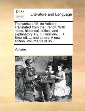 The works of M. de Voltaire. Translated from the French. With notes, historical, critical, and explanatory. By T. Francklin, . T. Smollett, . and others. A new edition. Volume 21 of 35 - Voltaire