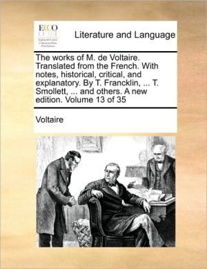 The works of M. de Voltaire. Translated from the French. With notes, historical, critical, and explanatory. By T. Francklin, . T. Smollett, . and others. A new edition. Volume 13 of 35 - Voltaire