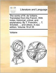 The works of M. de Voltaire. Translated from the French. With notes, historical, critical, and explanatory. By T. Francklin, ... T. Smollett, ... and others. A new edition. Volume 19 of 35