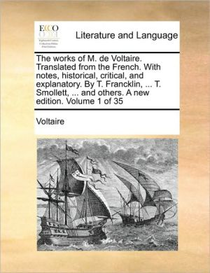 The works of M. de Voltaire. Translated from the French. With notes, historical, critical, and explanatory. By T. Francklin, . T. Smollett, . and others. A new edition. Volume 1 of 35 - Voltaire