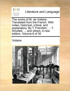 The works of M. de Voltaire. Translated from the French. With notes, historical, critical, and explanatory. By T. Francklin, . T. Smollett, . and others. A new edition. Volume 6 of 35 - Voltaire