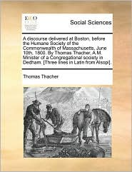 A discourse delivered at Boston, before the Humane Society of the Commonwealth of Massachusetts, June 10th, 1800. By Thomas Thacher, A.M. Minister of a Congregational society in Dedham. [Three lines in Latin from Alsopi]. - Thomas Thacher
