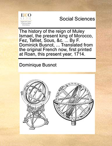 The History of the Reign of Muley Ismael, the Present King of Morocco, Fez, Tafilet, Sous, &C. ... by F. Dominick Busnot, ... Translated from the Orig