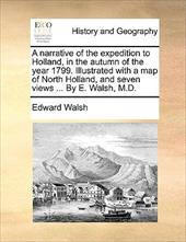 A   Narrative of the Expedition to Holland, in the Autumn of the Year 1799. Illustrated with a Map of North Holland, and Seven Vie - Walsh, Edward