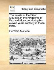 The Travels of the Sieur Mouette, in the Kingdoms of Fez and Morocco, During His Eleven Years Captivity in Those Parts. - Germain Moette, Germain Mouette