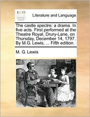 The castle spectre: a drama. In five acts. First performed at the Theatre Royal, Drury-Lane, on Thursday, December 14, 1797. By M.G. Lewis, . Fifth edition. - M.G. Lewis