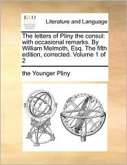 The letters of Pliny the consul: with occasional remarks. By William Melmoth, Esq. The fifth edition, corrected. Volume 1 of 2 - the Younger Pliny