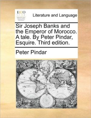 Sir Joseph Banks and the Emperor of Morocco. A tale. By Peter Pindar, Esquire. Third edition. - Peter Pindar
