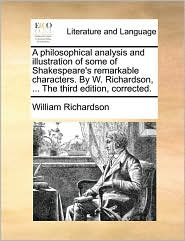 A philosophical analysis and illustration of some of Shakespeare's remarkable characters. By W. Richardson, . The third edition, corrected. - William Richardson