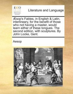Æsop's Fables, in English & Latin, interlineary, for the benefit of those who not having a master, would learn either of these tongues. The second edition, with sculptures. By John Locke, Gent. - Aesop