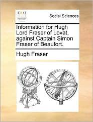Information for Hugh Lord Fraser of Lovat, against Captain Simon Fraser of Beaufort. - Hugh Fraser