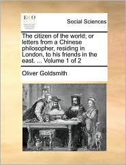 The citizen of the world; or letters from a Chinese philosopher, residing in London, to his friends in the east. . Volume 1 of 2 - Oliver Goldsmith