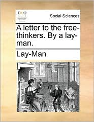 A letter to the free-thinkers. By a lay-man. - Lay-Man