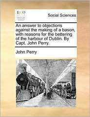 An Answer to Objections Against the Making of a Bason, with Reasons for the Bettering of the Harbour of Dublin. by Capt. John Perry. - John Perry